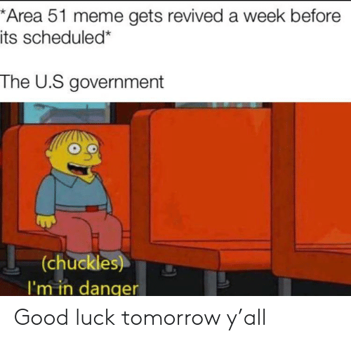 Meme, Good, and Tomorrow: *Area 51 meme gets revived a week before  its scheduled*  The U.S government  (chuckles)  I'm in danqer Good luck tomorrow y'all