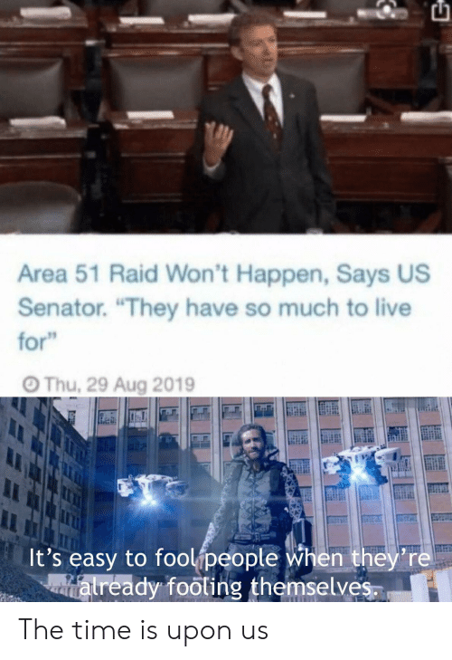 """Live, Time, and Area 51: Area 51 Raid Won't Happen, Says US  Senator. """"They have so much to live  for""""  Thu, 29 Aug 2019  It's easy to foolipeople when they're  atready footing themselves. The time is upon us"""