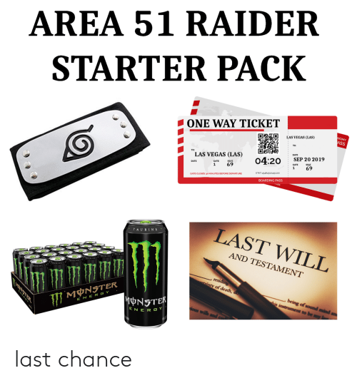 Monster, Las Vegas, and Date: AREA 51 RAIDER  STARTER PACK  ONE WAY TICKET  NOMY  ASS  LAS VEGAS (LAS)  DATE  TO:  LAS VEGAS (LAS)  SEP 20 2019  04:20  SEAT  SEAT  69  GATE  69  1  1  ETKT 454843121451100  GATE CLOSES 30 MINUTES BEFORE DEPARTURE  BOARDING PASS  LAST WILL  TAURINE  AND TESTAMENT  AURINA  , residing  ainty of death, do  being of sound mind  his instrument to be my  MNSTER  MONSTER  E NER GY  ious wills  ENER GY last chance