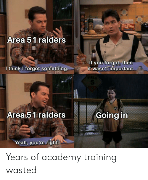 Yeah, Academy, and Raiders: Area 51 raiders  If you forgot, then  it wasn't important.  I think I forgot something  Area 51 raiders  Going in  Yeah, you're right. Years of academy training wasted