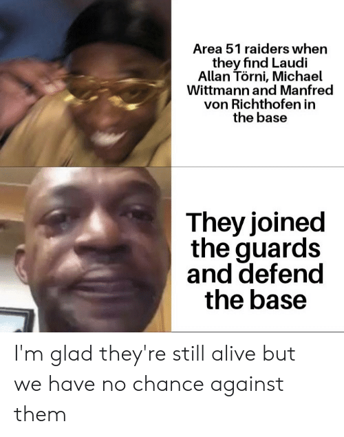 Alive, History, and Michael: Area 51 raiders when  they find Laudi  Allan Törni, Michael  Wittmann and Manfred  von Richthofen in  the base  They joined  the guards  and defend  the base I'm glad they're still alive but we have no chance against them