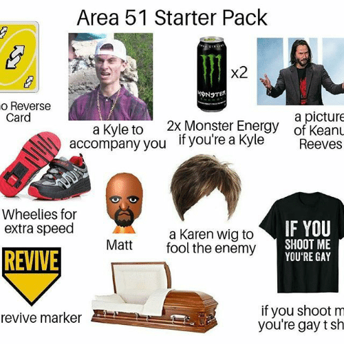 the enemy: Area 51 Starter Pack  x2  o Reverse  Card  a picture  of KeanL  2x Monster Energy  a Kyle to  accompany you  if you're a Kyle  Reeves  Wheelies for  extra speed  IF YOU  a Karen wig to  fool the enemy  SHOOT ME  YOU'RE GAY  Matt  REVIVE  if you shoot m  you're gay t sh  revive marker