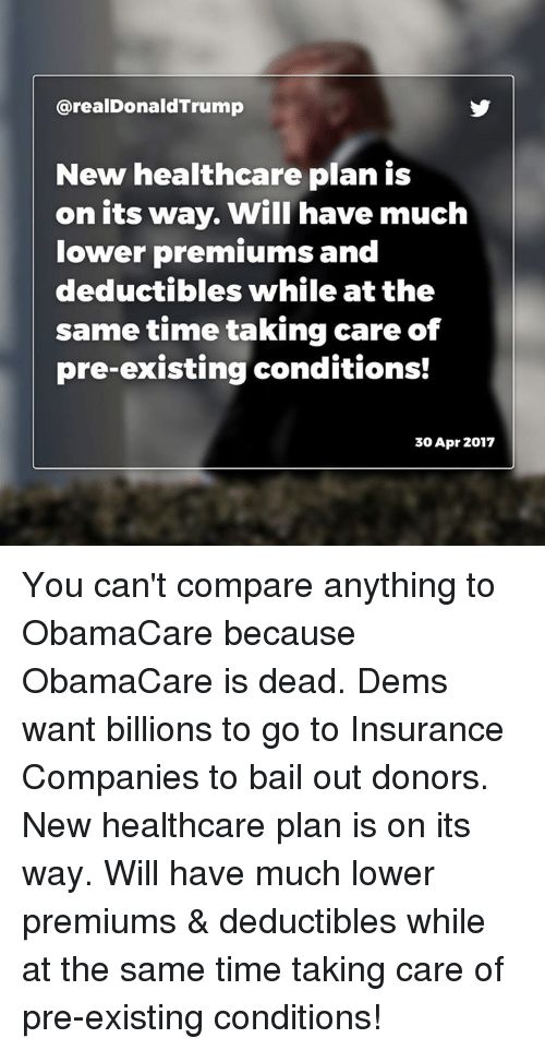 insurance companies: arealDonaldTrump  New healthcare plan is  on its way. Will have much  lower premiums and  deductibles while at the  sametime taking care of  pre-existing conditions!  30 Apr 2017 You can't compare anything to ObamaCare because ObamaCare is dead. Dems want billions to go to Insurance Companies to bail out donors. New healthcare plan is on its way. Will have much lower premiums & deductibles while at the same time taking care of pre-existing conditions!