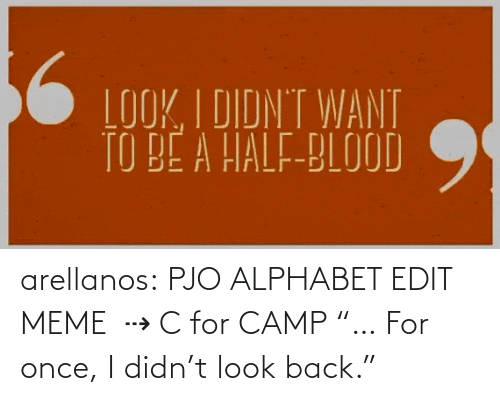 "L: arellanos:    PJO ALPHABET EDIT MEME   ⇢ C for CAMP    ""… For once, I didn't look back."""