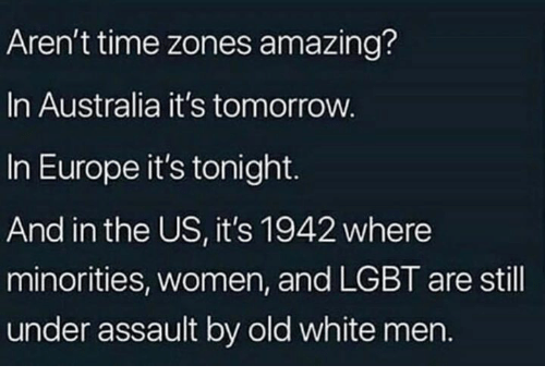 Lgbt, Memes, and Australia: Aren't time zones amazing?  In Australia it's tomorrow.  In Europe it's tonight.  And in the US, it's 1942 where  minorities, women, and LGBT are still  under assault by old white mern.