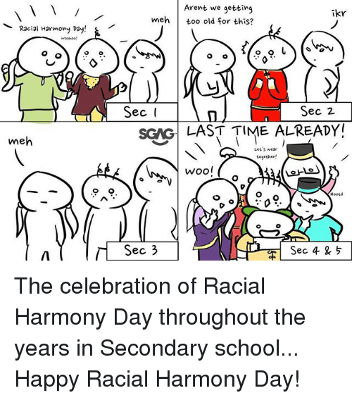 Mehs: Arent we getting  meh too old for this?  ikr  Racial Harmony Day!  Sec 2  SGNG LAST TIME ALREADY  me  Let S wear  Wool  ec 3  Sec 4 5 The celebration of Racial Harmony Day throughout the years in Secondary school... Happy Racial Harmony Day!