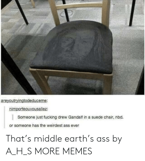middle earth: areyoutryingtodeduceme:  nimporteouvousallez:  Someone just fucking drew Gandalf in a suede chair, nbd.  or someone has the weirdest ass ever That's middle earth's ass by A_H_S MORE MEMES