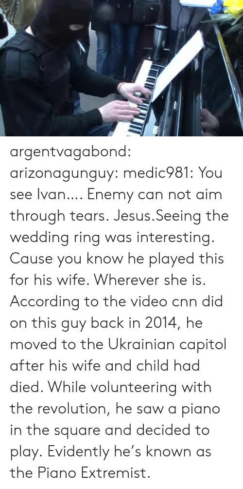 enemy: argentvagabond:  arizonagunguy:   medic981:  You see Ivan….  Enemy can not aim through tears.  Jesus.Seeing the wedding ring was interesting. Cause you know he played this for his wife. Wherever she is.   According to the video cnn did on this guy back in 2014, he moved to the Ukrainian capitol after his wife and child had died. While volunteering with the revolution, he saw a piano in the square and decided to play. Evidently he's known as the Piano Extremist.