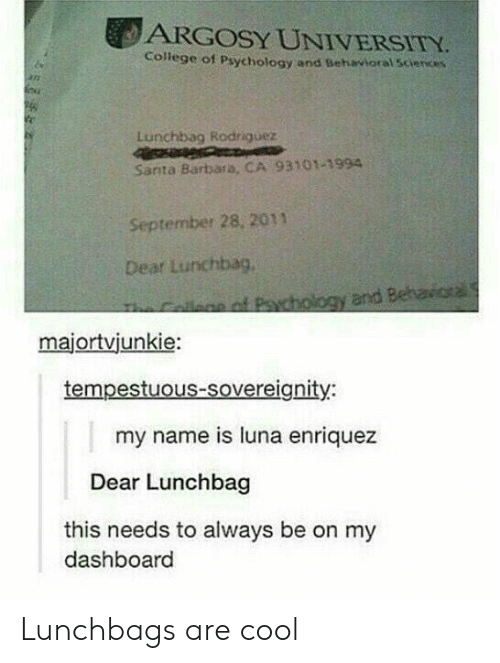 Beh: ARGOSY UNIVERSITY  College of Psychology and Behavioral Sciences  247  Lunchbag Rodriguez  Santa Barbara, CA 93101-1994  September 28, 2011  Dear Lurchbag,  an of Pychology and Beh  majortvjunkie:  tempestuous-sovereignity:  my name is luna enriquez  Dear Lunchbag  this needs to always be on my  dashboard Lunchbags are cool