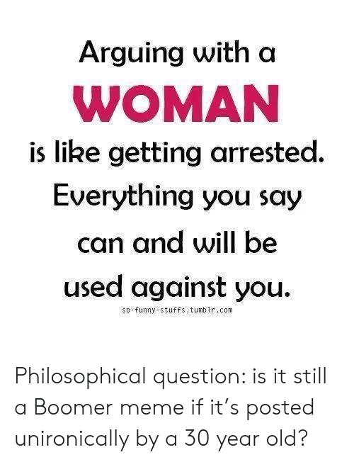 you so funny: Arguing with a  WOMAN  is like getting arrested.  Everything you say  can and will be  used against you  so-funny-stuffs . tumblr.com Philosophical question: is it still a Boomer meme if it's posted unironically by a 30 year old?