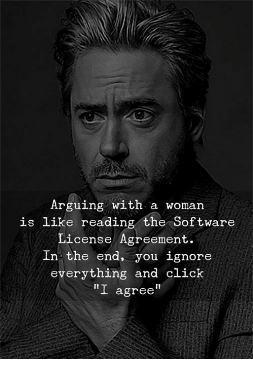 "Click, Software, and Reading: Arguing with a woman  is like reading the Software  License Agreement.  In the end, you ignore  everything and click  ""I agree"