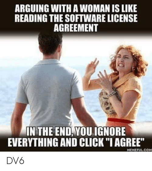 """Click, Memes, and 🤖: ARGUING WITH A WOMAN IS LIKE  READING THE SOFTWARE LICENSE  AGREEMENT  IN THE END, YOUIGNORE  EVERYTHING AND CLICK """"I AGREE""""  MEMEFULCOH DV6"""