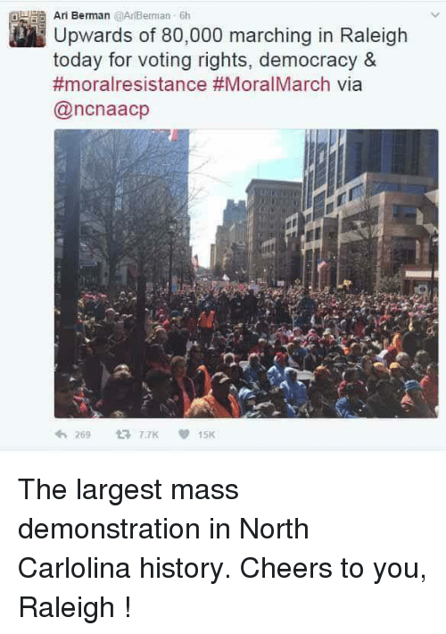 Voting Rights: Ari Berman @AriBerman 6h  Upwards of 80,000 marching in Raleigh  today for voting rights, democracy  &  #moralresistance #MoralMarch via  (ancnaacp  269  TTK V 15K The largest mass demonstration in North Carlolina history.  Cheers to you, Raleigh !