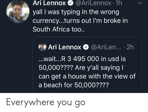 currency: Ari Lennox  @AriLennox- 1h  yall I was typing in the wrong  currency...turns out I'm broke in  South Africa too..  Ari Lennox@AriLen... .2h  ...wait...R 3 495 000 in usd is  50,000???? Are y'all saying I  get a house with the view of  a beach for 50,000???? Everywhere you go