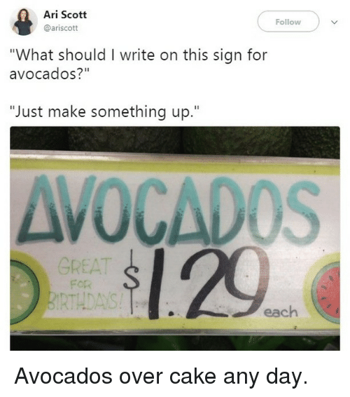 "Memes, Cake, and 🤖: Ari Scott  @ariscott  Follow  ""What should I write on this sign for  avocados?""  ""Just make something up.""  AVOCADOS  1.29  GREAT  For  RTHDAYS  each Avocados over cake any day."