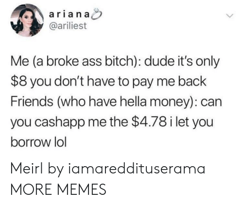Ass, Bitch, and Dank: arian a  @ariliest  Me (a broke ass bitch): dude it's only  $8 you don't have to pay me back  Friends (who have hella money): can  you cashapp me the $4.78 i let you  borrow lol Meirl by iamareddituserama MORE MEMES