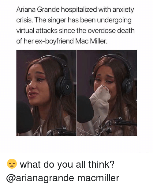 mac miller: Ariana Grande hospitalized with anxiety  crisis. The singer has been undergoing  virtual attacks since the overdose death  of her ex-boyfriend Mac Miller. 😞 what do you all think? @arianagrande macmiller