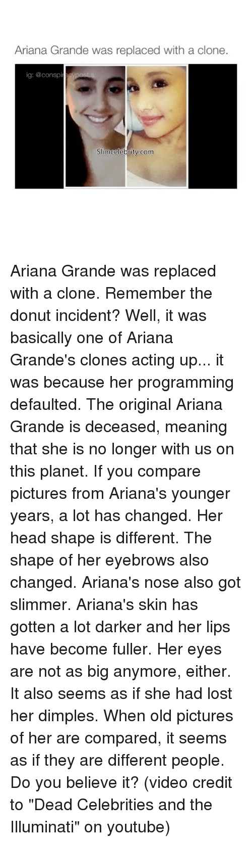 "dead celebrities: Ariana Grande was replaced with a clone.  ig: @conspir  SimCelebrity com Ariana Grande was replaced with a clone. Remember the donut incident? Well, it was basically one of Ariana Grande's clones acting up... it was because her programming defaulted. The original Ariana Grande is deceased, meaning that she is no longer with us on this planet. If you compare pictures from Ariana's younger years, a lot has changed. Her head shape is different. The shape of her eyebrows also changed. Ariana's nose also got slimmer. Ariana's skin has gotten a lot darker and her lips have become fuller. Her eyes are not as big anymore, either. It also seems as if she had lost her dimples. When old pictures of her are compared, it seems as if they are different people. Do you believe it? (video credit to ""Dead Celebrities and the Illuminati"" on youtube)"