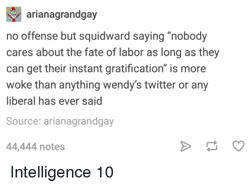"""Squidward, Twitter, and Wendys: arianagrandgay  no offense but squidward saying """"nobody  cares about the fate of labor as long as they  can get their instant gratification"""" is more  woke than anything wendy's twitter or any  liberal has ever said  Source: arianagrandgay  44,444 notes Intelligence 10"""