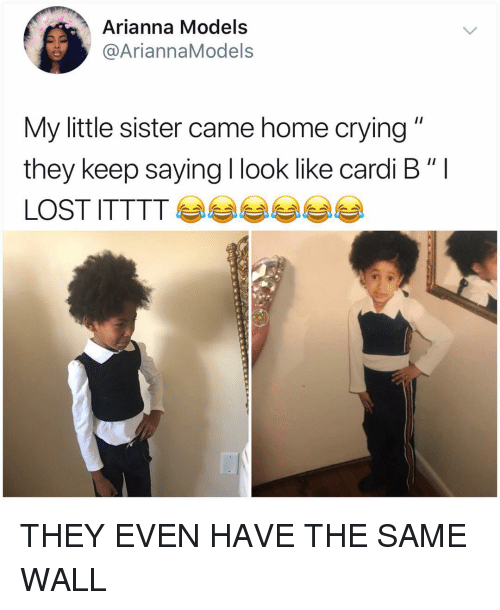 "Crying, Memes, and Home: Arianna Models  @AriannaModels  My little sister came home crying  they keep saying I look like cardi B ""I THEY EVEN HAVE THE SAME WALL"