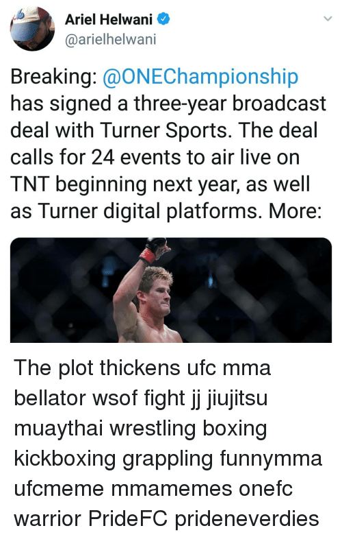 broadcast: Ariel Helwani  @arielhelwani  Breaking: @ONEChampionship  has signed a three-year broadcast  deal with Turner Sports. The deal  calls for 24 events to air live on  TNT beginning next year, as well  as Turner digital platforms. More The plot thickens ufc mma bellator wsof fight jj jiujitsu muaythai wrestling boxing kickboxing grappling funnymma ufcmeme mmamemes onefc warrior PrideFC prideneverdies