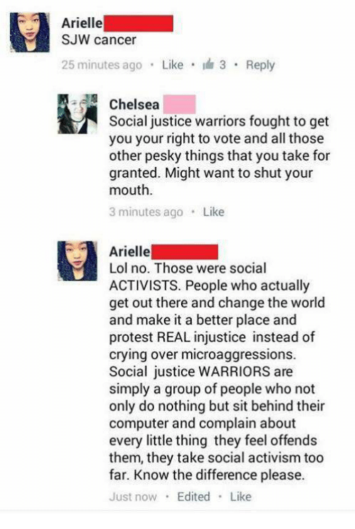 Activism: Arielle  SJW cancer  25 minutes ago Like 3 Reply  Chelsea  Social justice warriors fought to get  you your right to vote and all those  other pesky things that you take for  granted. Might want to shut your  mouth  3 minutes ago Like  Arielle  Lol no. Those were social  ACTIVISTS. People who actually  get out there and change the world  and make it a better place and  protest REAL injustice instead of  crying over microaggressions.  Social justice WARRIORS are  simply a group of people who not  only do nothing but sit behind their  computer and complain about  every little thing they feel offends  them, they take social activism too  far. Know the difference please.  Just now Edited Like
