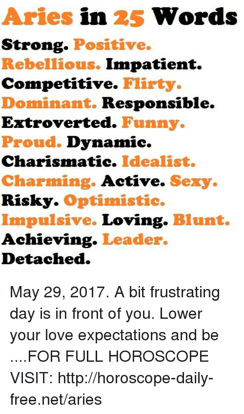 charismatic: Aries in 25 Words  Strong  Positive.  Rebellious. Impatient.  Competitive.  Flirty.  Dominant. Responsible.  Extroverted. Funny.  Proud. Dynamic.  Charismatic. Idealist.  Charming.  Active.  Sexy.  Risky. Optimistic.  Impulsive.  Loving  Blunt.  Achieving  Leader.  Detached. May 29, 2017. A bit frustrating day is in front of you. Lower your love expectations and be ....FOR FULL HOROSCOPE VISIT: http://horoscope-daily-free.net/aries