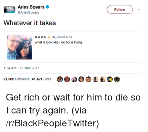 ova: Aries Spears  @AriesSpears  Follow  Whatever it takes  n ova_novaCxne  what it look like i do for a living  1:54 AM-16 Nov 2017  21,502 Retweets 41,421 Likes ⑩e.00 <p>Get rich or wait for him to die so I can try again. (via /r/BlackPeopleTwitter)</p>