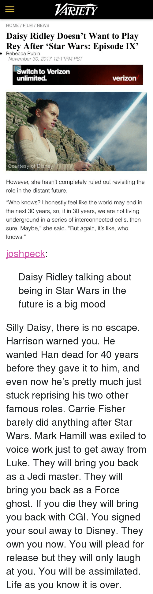 "Daisy Ridley: ARİETY  HOME FILM/ NEWS  Daisy Ridley Doesn't Want to Play  Rey After 'Star Wars: Episode IX'  . Rebecca Rubin  November 30, 2017 12:11PM PST  Switch to Verizon  unlimited.  verizon  Courtesy of Disne   However, she hasn't completely ruled out revisiting the  role in the distant future  ""Who knows? I honestly feel like the world may end in  the next 30 years, so, if in 30 years, we are not living  underground in a series of interconnected cells, then  sure. Maybe,"" she said. ""But again, it's like, who  knows."" <p><a href=""http://joshpeckofficial.com/post/168948838043/daisy-ridley-talking-about-being-in-star-wars-in"" class=""tumblr_blog"">joshpeck</a>:</p>  <blockquote><p>Daisy Ridley talking about being in Star Wars in the future is a big mood</p></blockquote>  <p>Silly Daisy, there is no escape. Harrison warned you. He wanted Han dead for 40 years before they gave it to him, and even now he's pretty much just stuck reprising his two other famous roles. Carrie Fisher barely did anything after Star Wars. Mark Hamill was exiled to voice work just to get away from Luke. They will bring you back as a Jedi master. They will bring you back as a Force ghost. If you die they will bring you back with CGI. You signed your soul away to Disney. They own you now. You will plead for release but they will only laugh at you. You will be assimilated. Life as you know it is over.</p>"