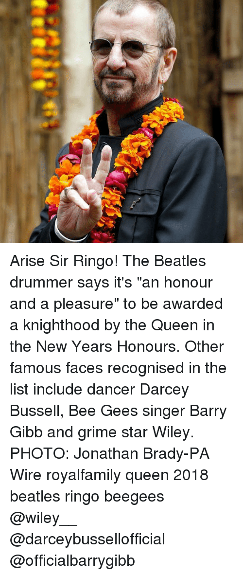 """bee gees: Arise Sir Ringo! The Beatles drummer says it's """"an honour and a pleasure"""" to be awarded a knighthood by the Queen in the New Years Honours. Other famous faces recognised in the list include dancer Darcey Bussell, Bee Gees singer Barry Gibb and grime star Wiley. PHOTO: Jonathan Brady-PA Wire royalfamily queen 2018 beatles ringo beegees @wiley__ @darceybussellofficial @officialbarrygibb"""