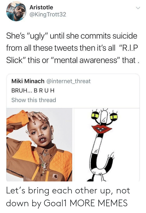 "Bruh, Dank, and Internet: Aristotle  @King Trott32  She's ""ugly"" until she commits suicide  from all these tweets then it's all ""R.I.P  Slick"" this or ""mental awareness"" that  Miki Minach @internet_threat  BRUH... BR UH  Show this thread Let's bring each other up, not down by Goal1 MORE MEMES"