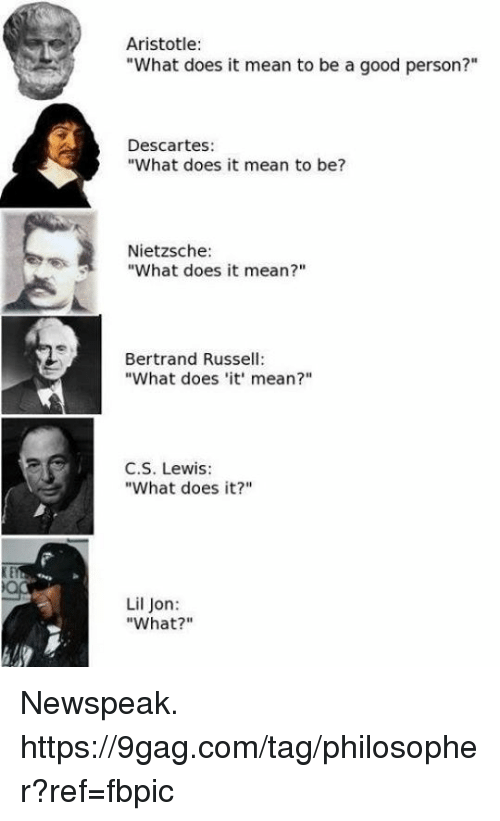 "Lil Jon: Aristotle:  ""What does it mean to be a good person?""  Descartes:  ""What does it mean to be?  Nietzsche:  ""What does it mean?""  Bertrand Russel  ""What does 'it' mean?""  C.S. Lewis  ""What does it?""  Lil Jon:  ""What?"" Newspeak. https://9gag.com/tag/philosopher?ref=fbpic"