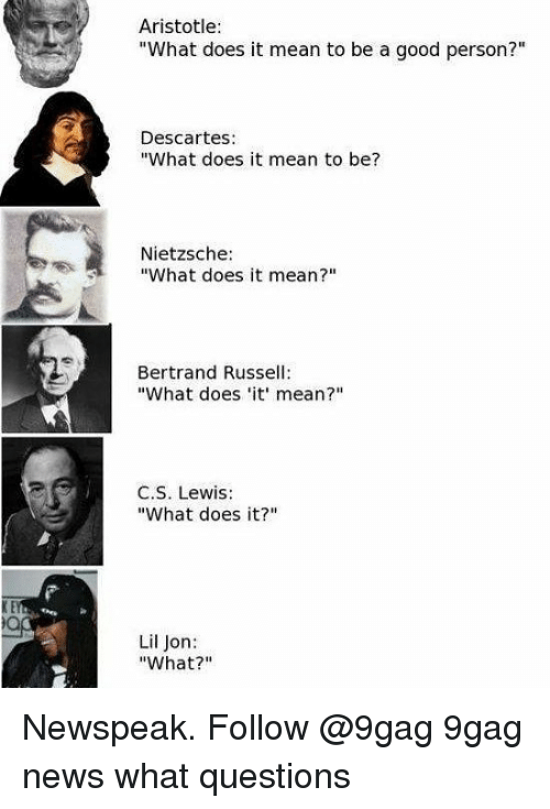 "Lil Jon: Aristotle:  ""What does it mean to be a good person?""  Descartes:  ""What does it mean to be?  Nietzsche:  ""What does it mean?""  Bertrand Russell:  ""What does 'it mean?""  C.S. Lewis:  What does it?""m  Lil Jon:  ""What?"" Newspeak. Follow @9gag 9gag news what questions"