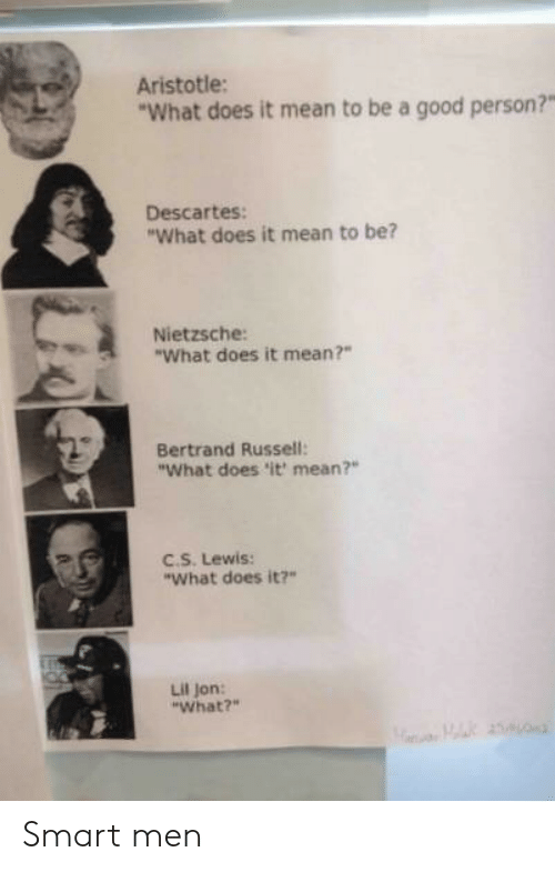 "Lil Jon: Aristotle:  What does it mean to be a good person?""  Descartes:  ""What does it mean to be?  Nietzsche:  ""What does it mean?""  Bertrand Russell:  ""What does 'it mean?""  EC.S. Lewis:  ""What does it?  Lil Jon:  ""What?"" Smart men"