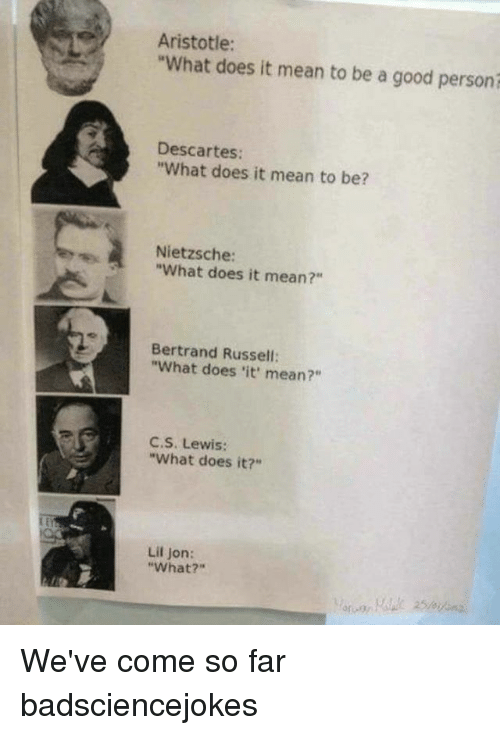 "Lil Jon: Aristotle:  ""What does it mean to be a good personi  Descartes:  ""What does it mean to be?  Nietzsche:  ""What does it mean?""  Bertrand Russell:  ""What does 'it' mean?""  C,S. Lewis:  ""What does it?""  Lil Jon:  ""What?"" We've come so far badsciencejokes"