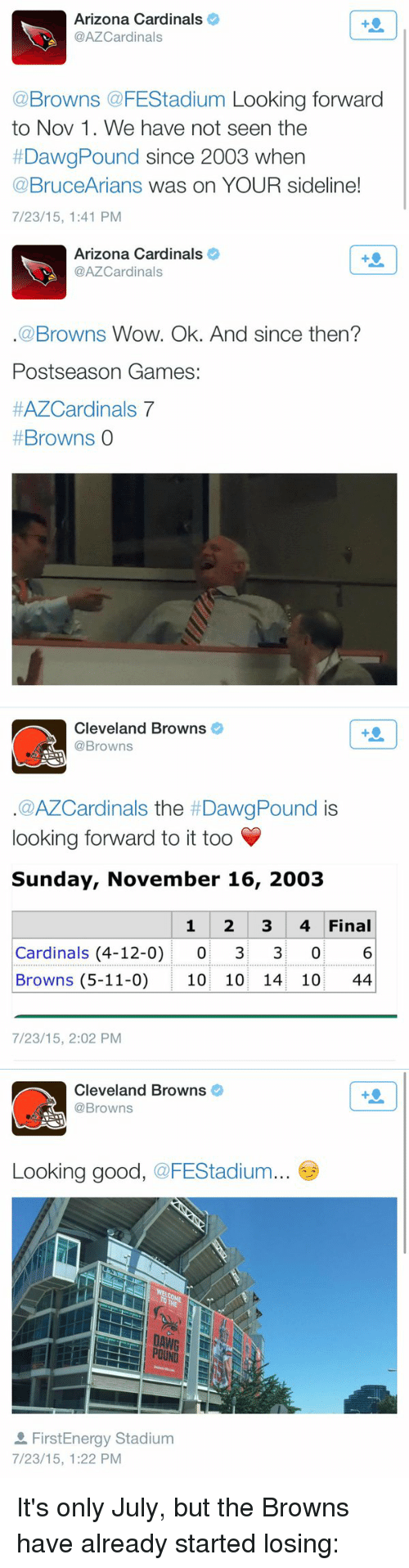 Arizona Cardinals: Arizona Cardinals  @AZCardinals  @Browns @FEStadium Looking forward  to Nov 1. We have not seen the  DawgPound since 2003 when  @BruceArians was on YOUR sideline!  7/23/15, 1:41 PM   n Arizona Cardinals  o  @AZCardinals  Browns Wow. Ok. And since then?  Postseason Games  HAZCardinals 7  Browns  0   Cleveland Browns  @Browns  a AZCardinals the DawgPound  is  looking forward to it too V  Sunday, November 16, 2003  1 2 3 4 Final  Cardinals (4-12-0)  0 3 0 6  Browns (5-11-0) 10 10 14 10  44  7/23/15, 2:02 PM   Cleveland Browns  @Browns  Looking good, FEStadium  POUND  FirstEnergy Stadium  7/23/15, 1:22 PM It's only July, but the Browns have already started losing: