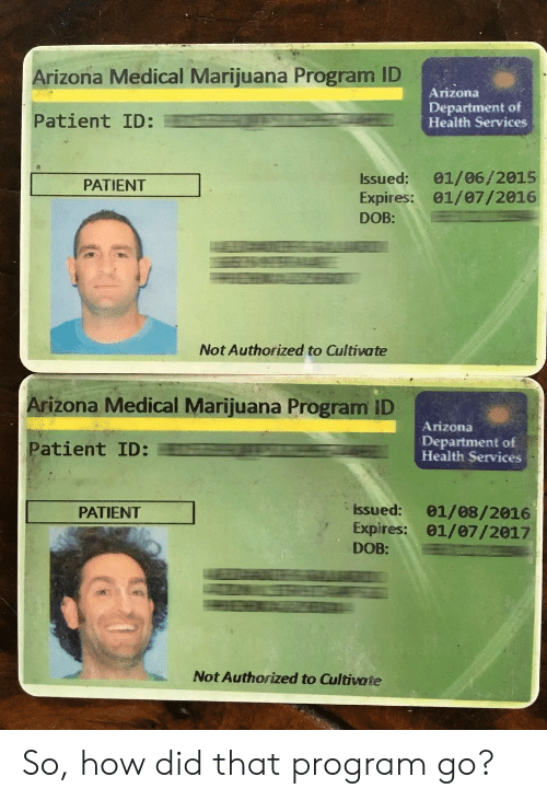 cultivate: Arizona Medical Marijuana Program ID  Arizona  Patient ID:  Department of  Health Services  Issued: 01/06/2015  Expires: 01/07/2016  DOB:  PATIENT  Not Authorized to Cultivate  Arizona Medical Marijuana Program ID  Arizona  Patient ID:  Department of  Health Services  Issued: 01/08/2016  Expires: 01/07/2017  DOB:  PATIENT  Not Authorized to Cultivate So, how did that program go?