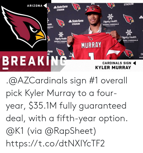 dignity: ARIZONA  STADIU  轟StateFarm  STADIUM  轟StateFarm  STADIUM  Dignity Health  RIZONA CARDINALS  TRAINING CENTER  Dignity Health  Dignity Health  ZONA CARDINALS  MURRAY  TRAINING CENTER  Farm  BREAKINC  Di  ARIZ  CARDINALS SIGN  KYLER MURRAY .@AZCardinals sign #1 overall pick Kyler Murray to a four-year, $35.1M fully guaranteed deal, with a fifth-year option. @K1   (via @RapSheet) https://t.co/dtNXIYcTF2