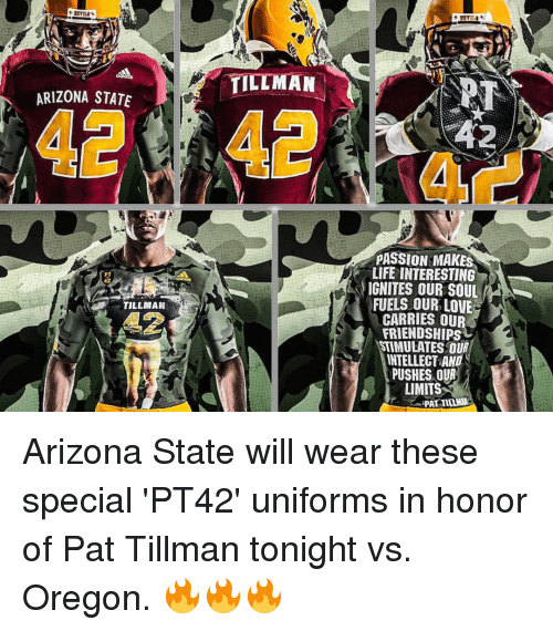 arizona state: ARIZONA STATE  TILLMAN  TILLMAN  PASSION MAKES  LIFE INTERESTING  NIGNITES OUR SOUL  FUELS OUR LOVE  CARRIES OU  FRIENDSHIPS  STIMULATES OUR  INTELLECT AND  PUSHES OUR  LIMITS  PAT TIDAMN Arizona State will wear these special 'PT42' uniforms in honor of Pat Tillman tonight vs. Oregon. 🔥🔥🔥