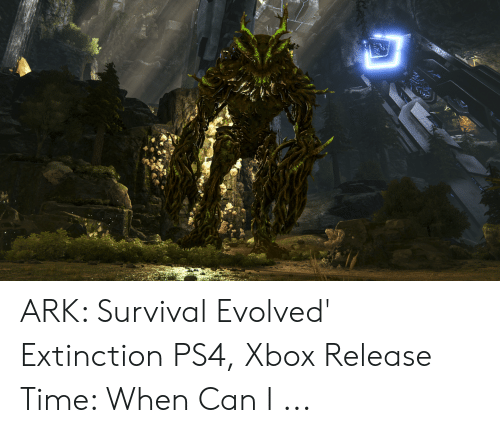 ARK Survival Evolved' Extinction PS4 Xbox Release Time When Can I