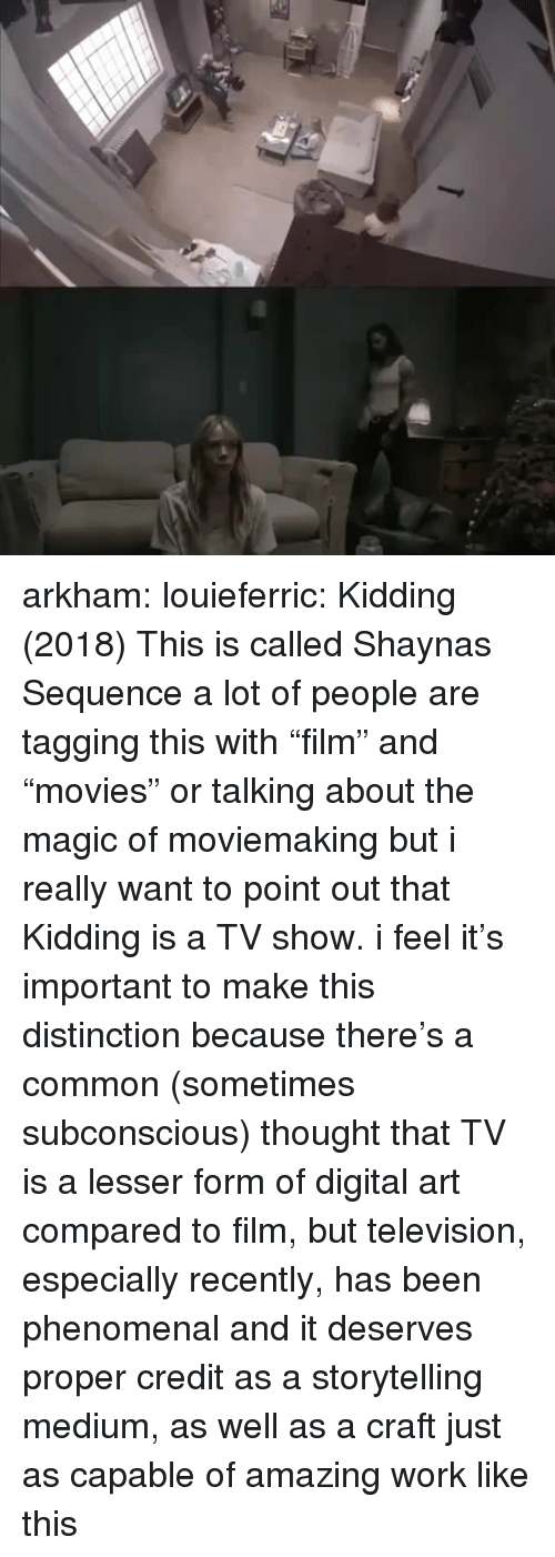 "Phenomenal, Tumblr, and Work: arkham:  louieferric:  Kidding (2018) This is called  Shaynas Sequence    a lot of people are tagging this with ""film"" and ""movies"" or talking about the magic of moviemaking but i really want to point out that Kidding is a TV show. i feel it's important to make this distinction because there's a common (sometimes subconscious) thought that TV is a lesser form of digital art compared to film, but television, especially recently, has been phenomenal and it deserves proper credit as a storytelling medium, as well as a craft just as capable of amazing work like this"