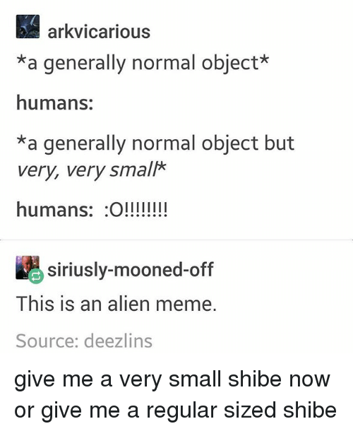 Shibes: arkvicarious  *a generally normal object*  humans:  *a generally normal object but  very, very small*  humans: O!!!!  siriusly-mooned-off  This is an alien meme.  Source: deezlins give me a very small shibe now or give me a regular sized shibe