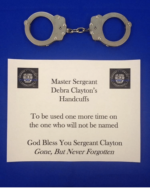 gone but never forgotten: ARLANAN  Master Sergeant  Debra Clayton's  Handcuffs  To be used one more time on  the one who will not be named  God Bless You Sergeant Clayton  Gone, But Never Forgotten