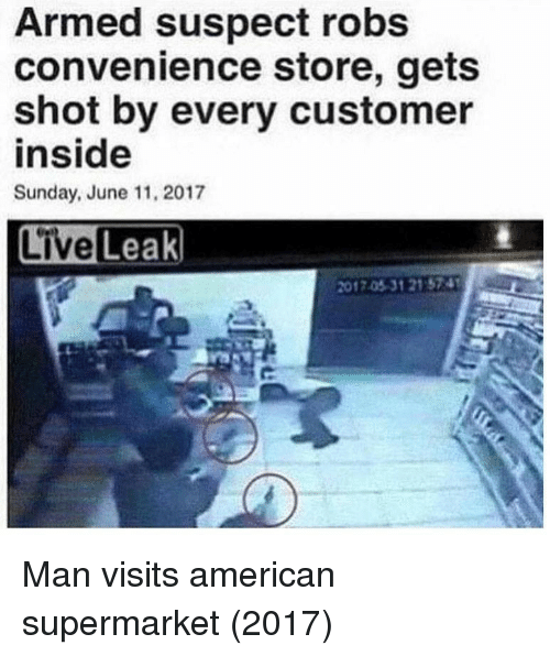 supermarket: Armed suspect robs  convenience store, gets  shot by every customer  inside  Sunday, June 11, 2017  2017.05-31 21 574 Man visits american supermarket (2017)