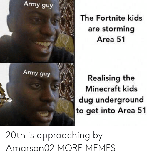 Dank, Memes, and Minecraft: Army guy  The Fortnite kids  are storming  Area 51  Army guy  Realising the  Minecraft kids  dug underground  to get into Area 51 20th is approaching by Amarson02 MORE MEMES