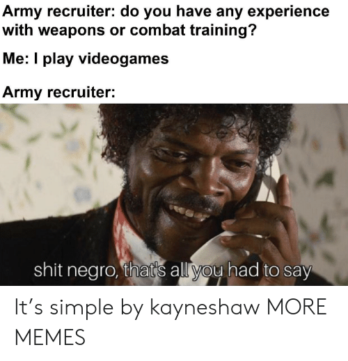 Thats All You Had To Say: Army recruiter: do you have any experience  with weapons or combat training?  Me: I play videogames  Army recruiter:  shit negro, that's all you had to say It's simple by kayneshaw MORE MEMES