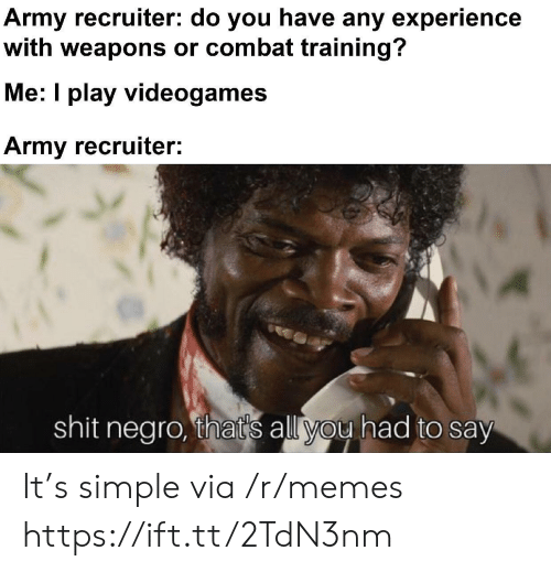 Thats All You Had To Say: Army recruiter: do you have any experience  with weapons or combat training?  Me: I play videogames  Army recruiter:  shit negro, that's all you had to say It's simple via /r/memes https://ift.tt/2TdN3nm