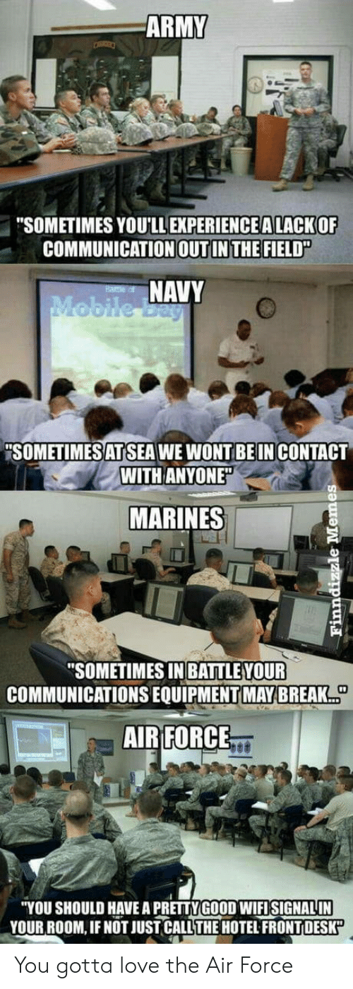 """Marines: ARMY  """"SOMETIMES YOU'LL EXPERİENCEALACKOF  COMMUNICATION OUT IN THE FIELD""""  NAVY  """"SOMETIMESAT SEA WE WONT BE IN CONTACT  WITH ANYONE  MARINES  SOMETIMES IN BATTLE VOUR  COMMUNICATIONS EQUIPMENT MAY BREAK  AIR FORCE  """"YOU SHOULD HAVE A PRETTY GOOD WIFISIGNALIN  YOUR ROOM, IF NOT JUST CALL THE HOTEL FRONTI DESK You gotta love the Air Force"""