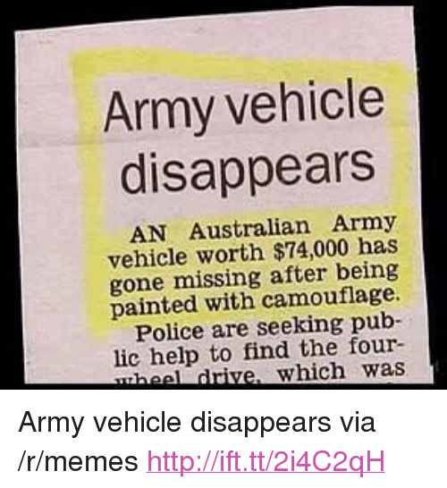 "Memes, Police, and Army: Army vehicle  disappears  AN Australian Army  vehicle worth $74,000 has  gone missing after being  painted with camouflage.  Police are seeking pub-  lic help to find the four-  heel drive, which was <p>Army vehicle disappears via /r/memes <a href=""http://ift.tt/2i4C2qH"">http://ift.tt/2i4C2qH</a></p>"
