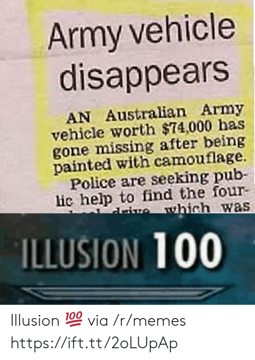 Anaconda, Memes, and Police: Army vehicle  disappears  AN Australian Army  vehicle worth $74,000 has  gone missing after being  painted with camouflage.  Police are seeking pub-  lic help to find the four-  ILLUSION 100 Illusion 💯 via /r/memes https://ift.tt/2oLUpAp